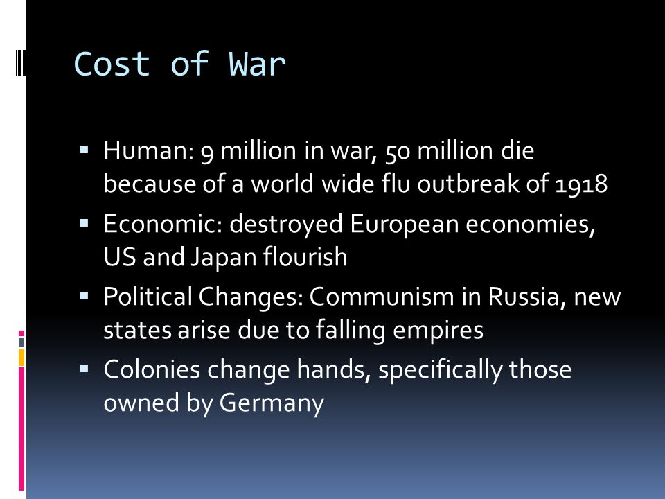 Cost of War Human: 9 million in war, 50 million die because of a world wide flu outbreak of 1918.