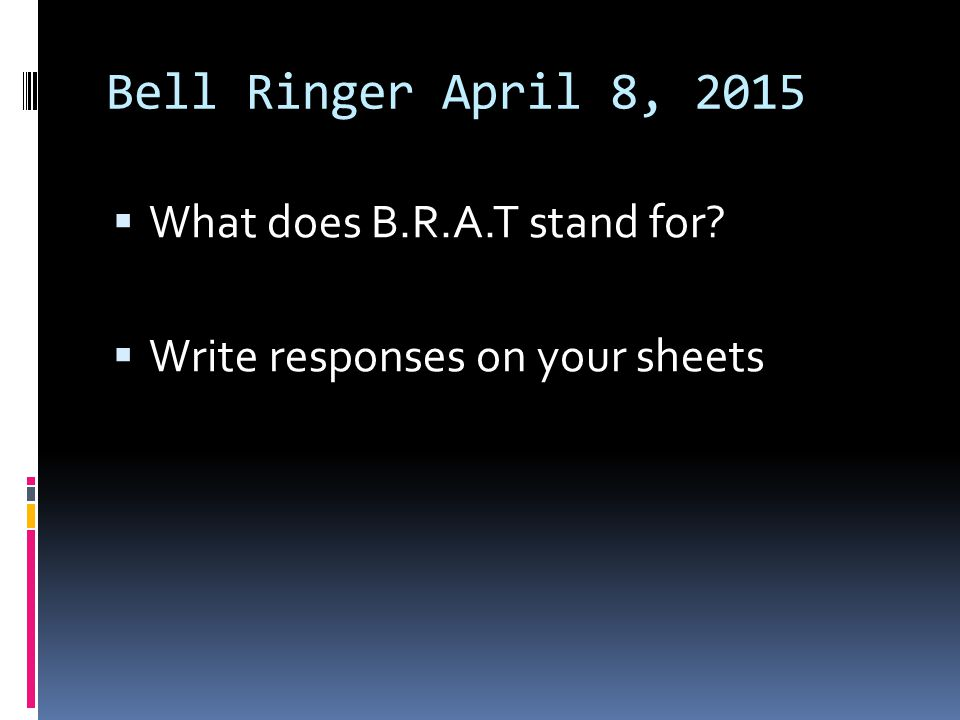 Bell Ringer April 8, 2015 What does B.R.A.T stand for