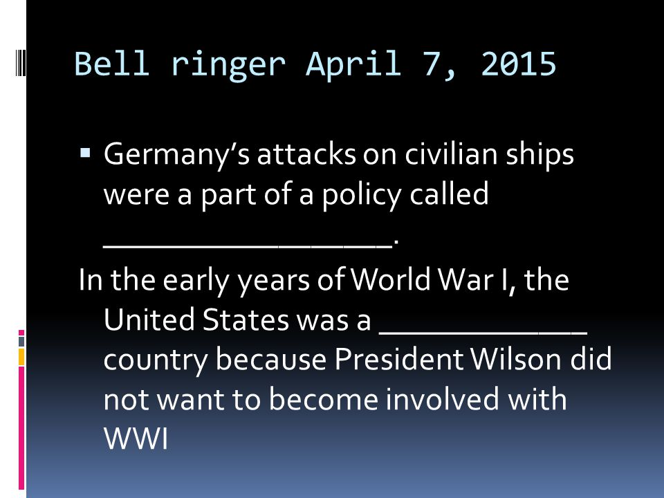 Bell ringer April 7, 2015 Germany's attacks on civilian ships were a part of a policy called __________________.