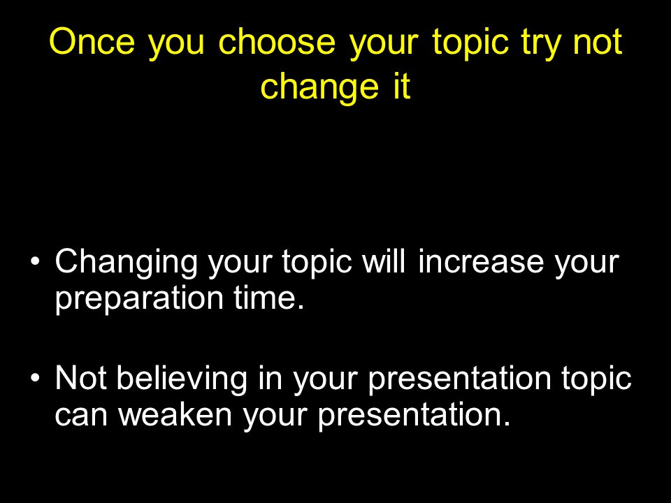 Once you choose your topic try not change it