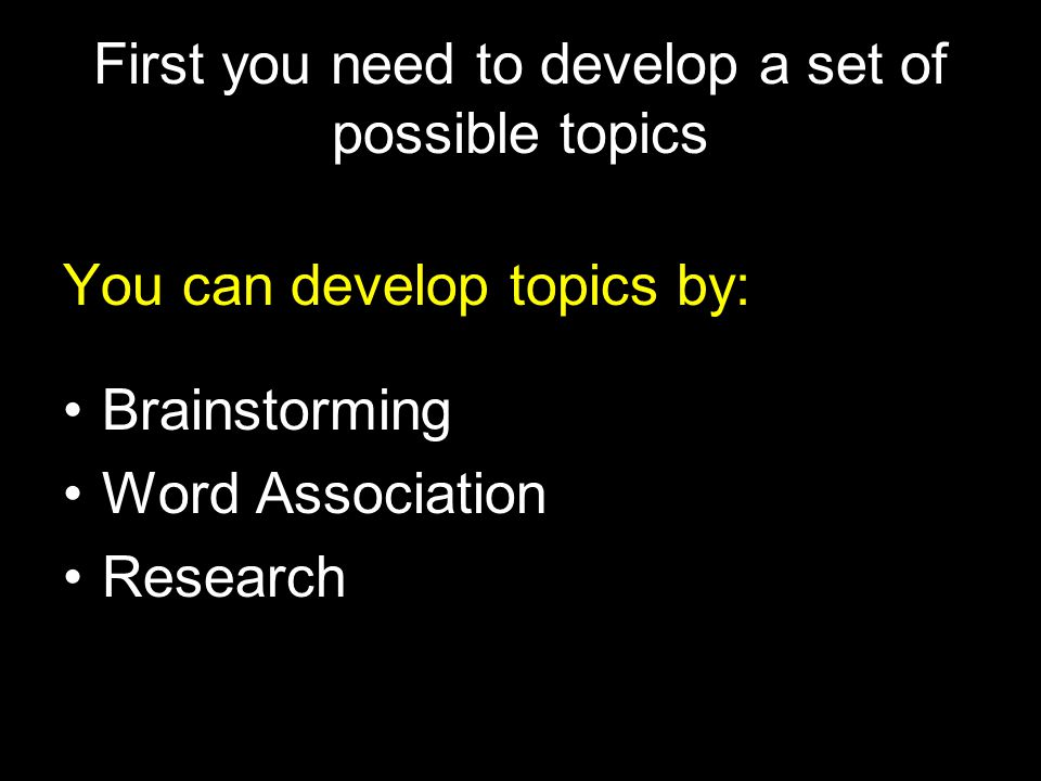 First you need to develop a set of possible topics