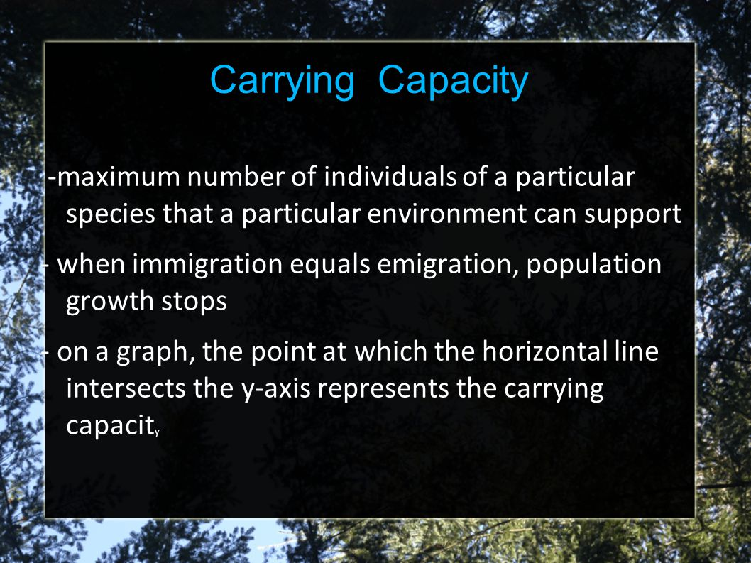 Carrying Capacity -maximum number of individuals of a particular species that a particular environment can support.