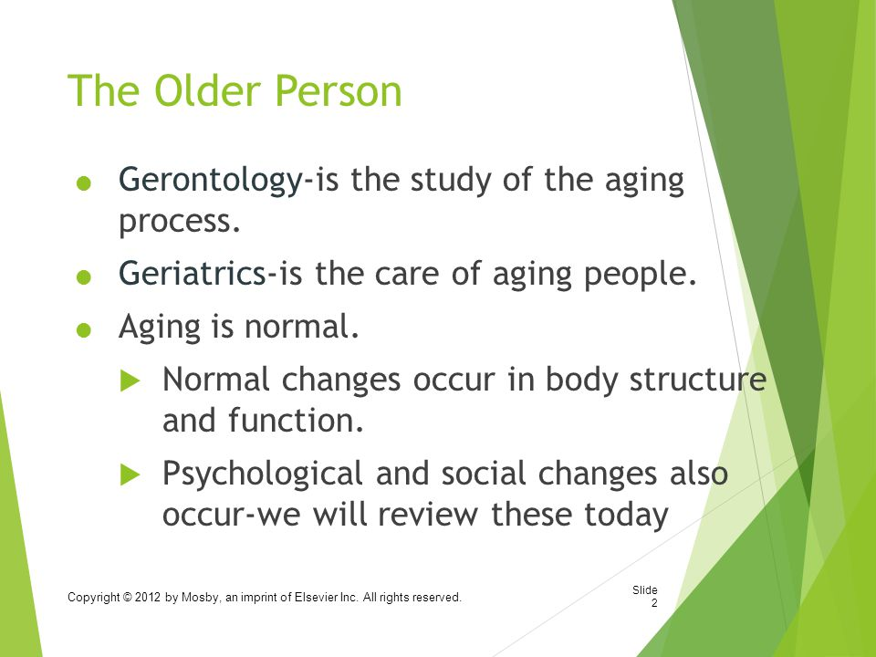 The Older Person Gerontology-is the study of the aging process.