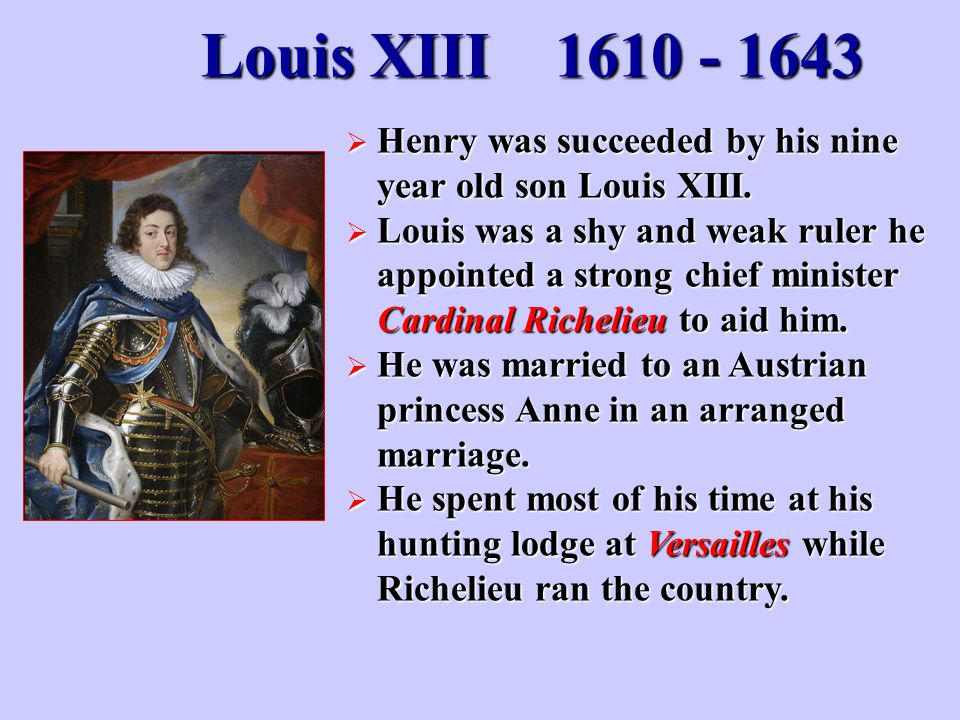 Louis XIII Henry was succeeded by his nine year old son Louis XIII.