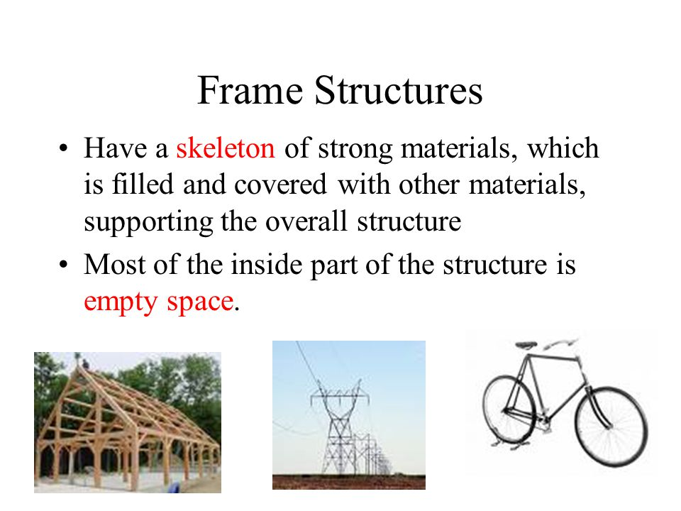 Frame Structures Have a skeleton of strong materials, which is filled and covered with other materials, supporting the overall structure.