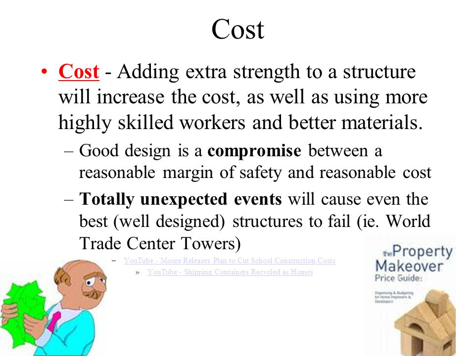 Cost Cost - Adding extra strength to a structure will increase the cost, as well as using more highly skilled workers and better materials.