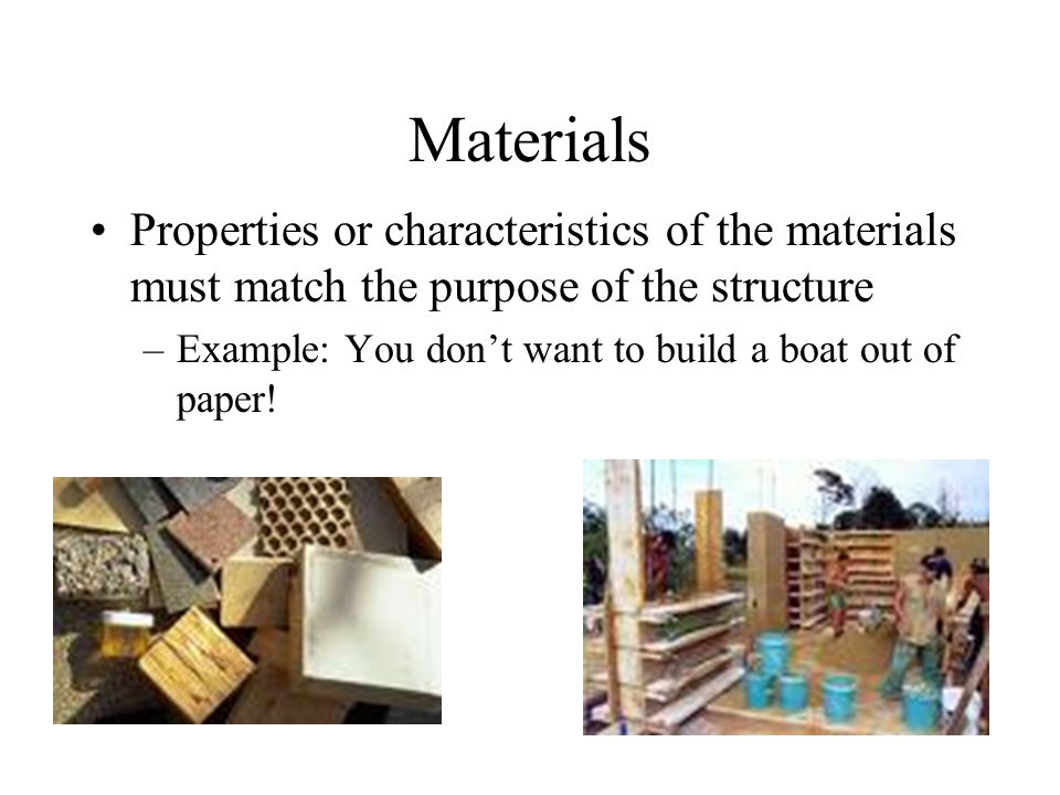 Materials Properties or characteristics of the materials must match the purpose of the structure.