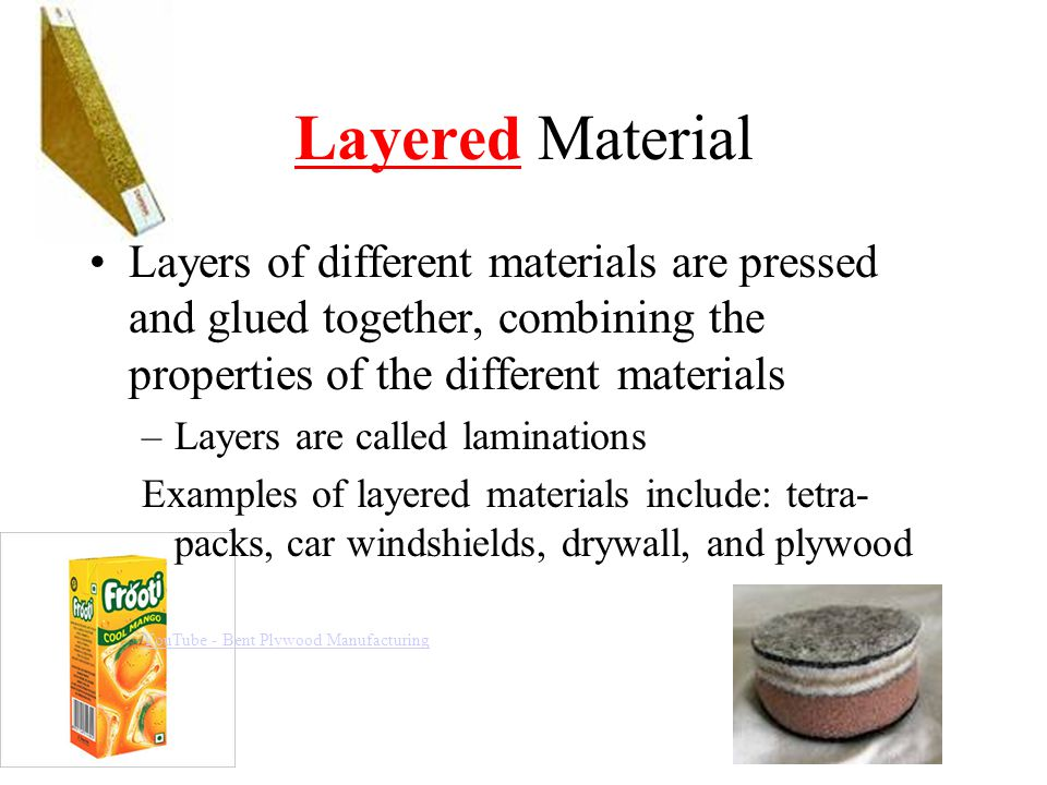 Layered Material Layers of different materials are pressed and glued together, combining the properties of the different materials.