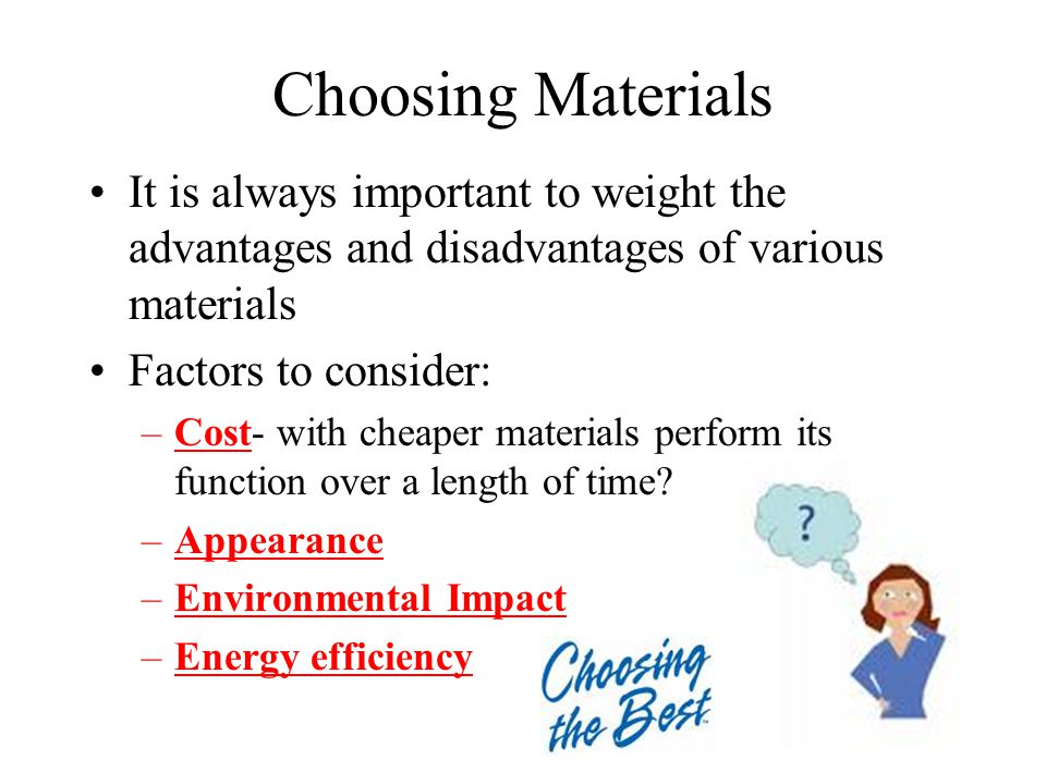 Choosing Materials It is always important to weight the advantages and disadvantages of various materials.
