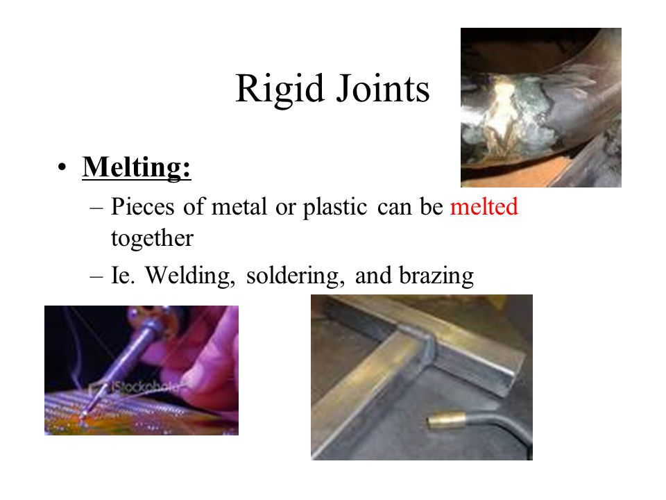 Rigid Joints Melting: Pieces of metal or plastic can be melted together.