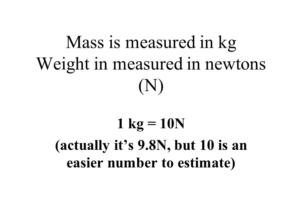 Mass is measured in kg Weight in measured in newtons (N)