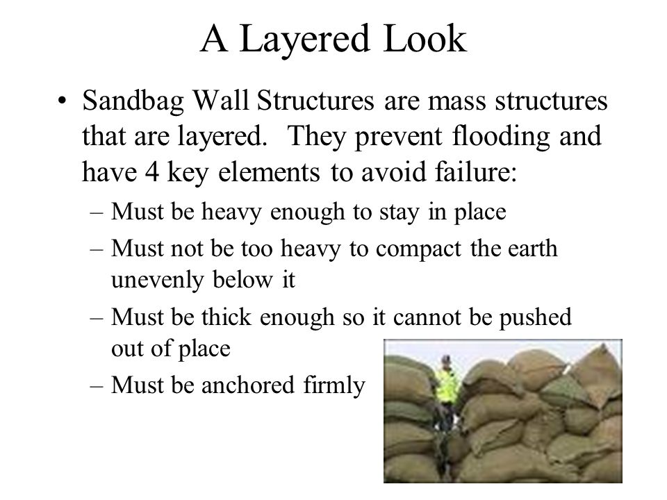 A Layered Look Sandbag Wall Structures are mass structures that are layered. They prevent flooding and have 4 key elements to avoid failure: