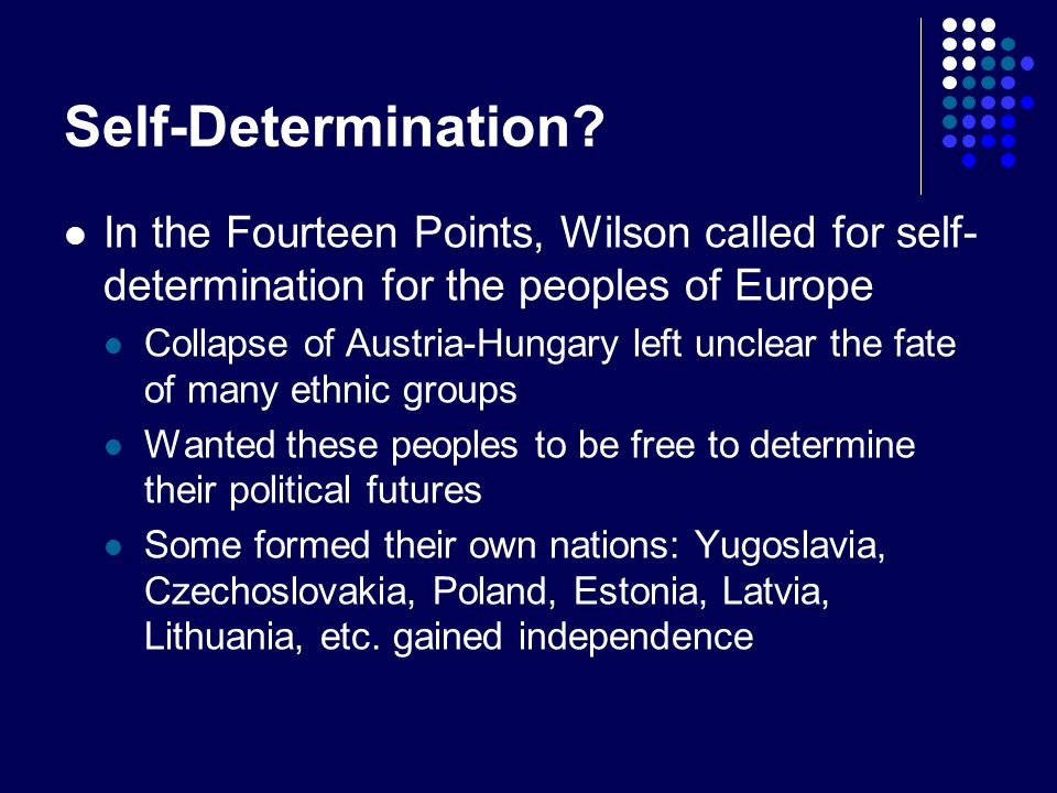 Self-Determination In the Fourteen Points, Wilson called for self-determination for the peoples of Europe.
