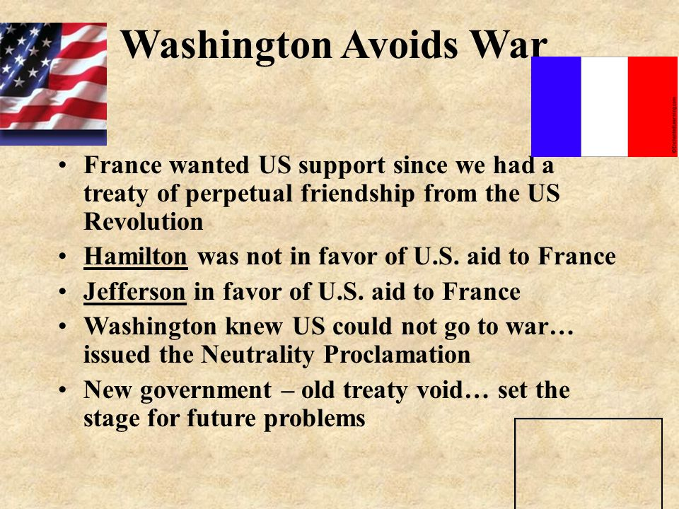 Washington Avoids War France wanted US support since we had a treaty of perpetual friendship from the US Revolution.