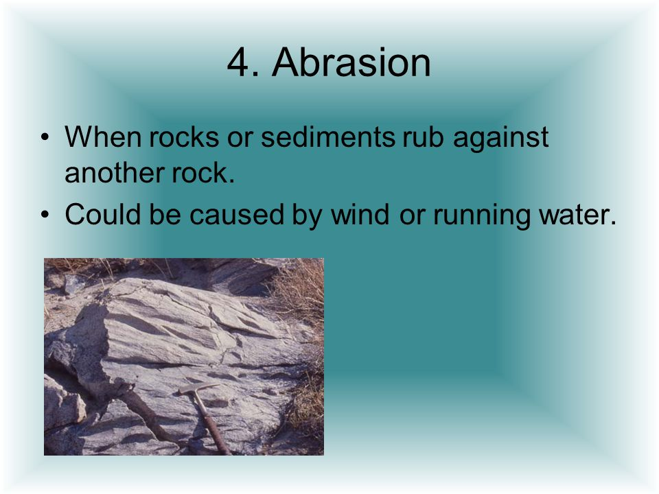 4. Abrasion When rocks or sediments rub against another rock.