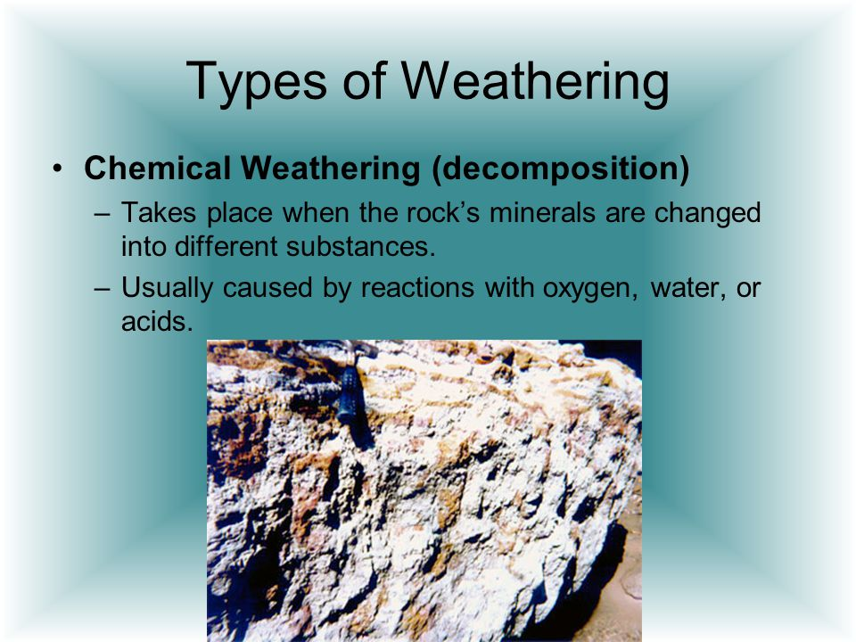 Types of Weathering Chemical Weathering (decomposition)