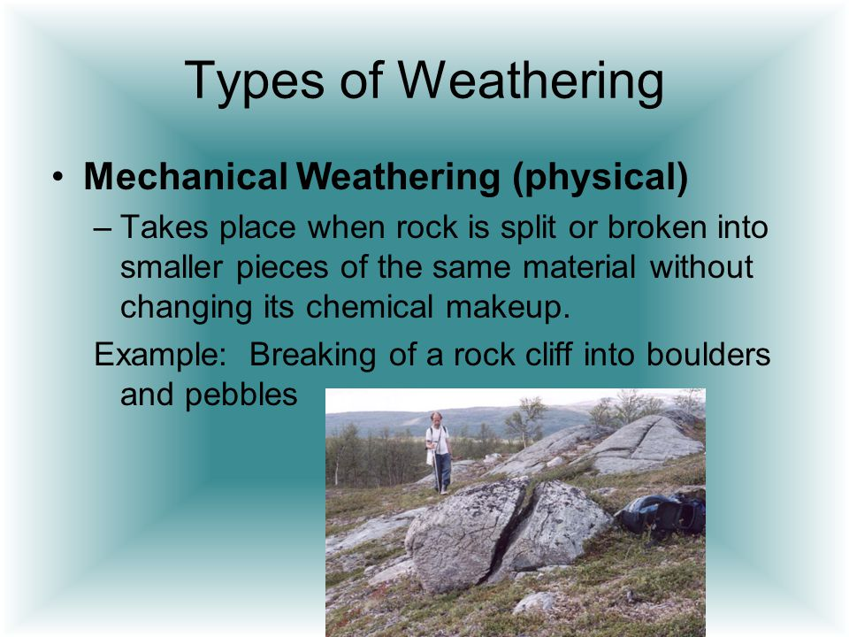 Types of Weathering Mechanical Weathering (physical)