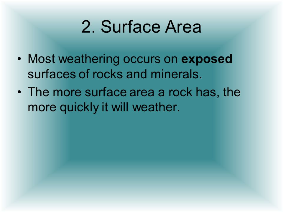 2. Surface Area Most weathering occurs on exposed surfaces of rocks and minerals.