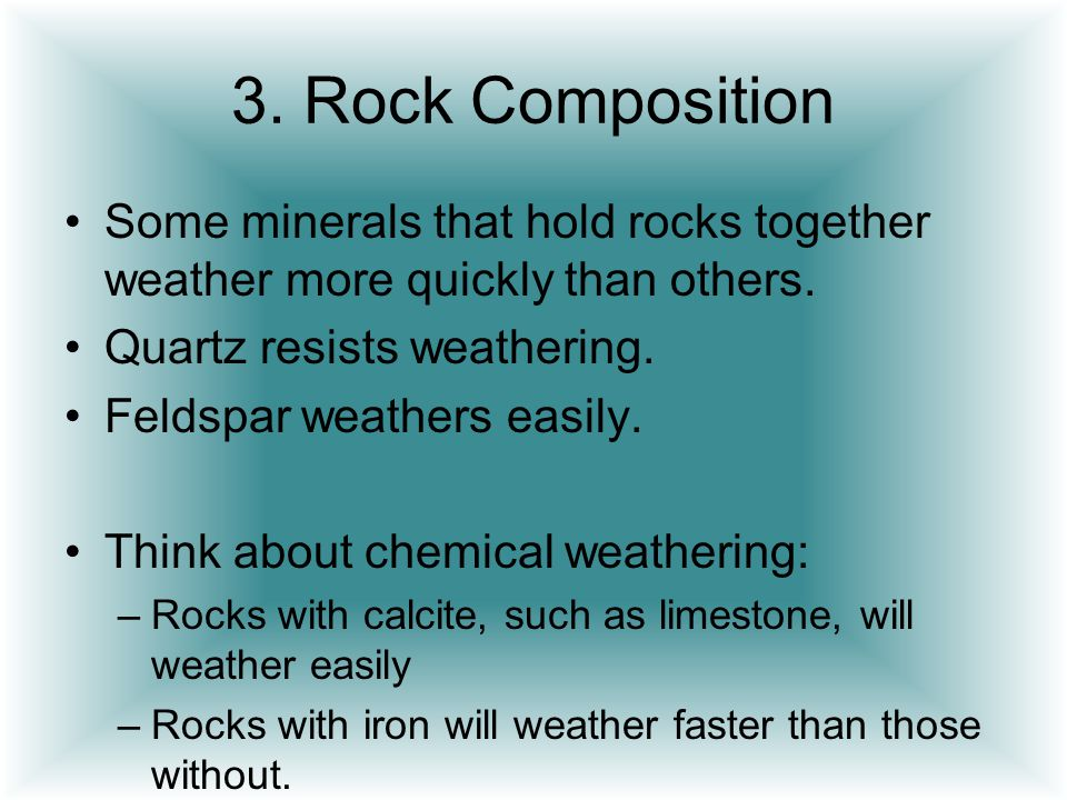 3. Rock Composition Some minerals that hold rocks together weather more quickly than others. Quartz resists weathering.