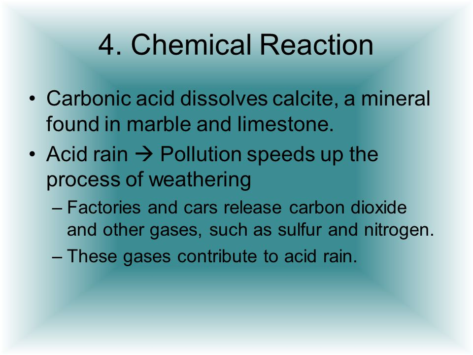4. Chemical Reaction Carbonic acid dissolves calcite, a mineral found in marble and limestone.