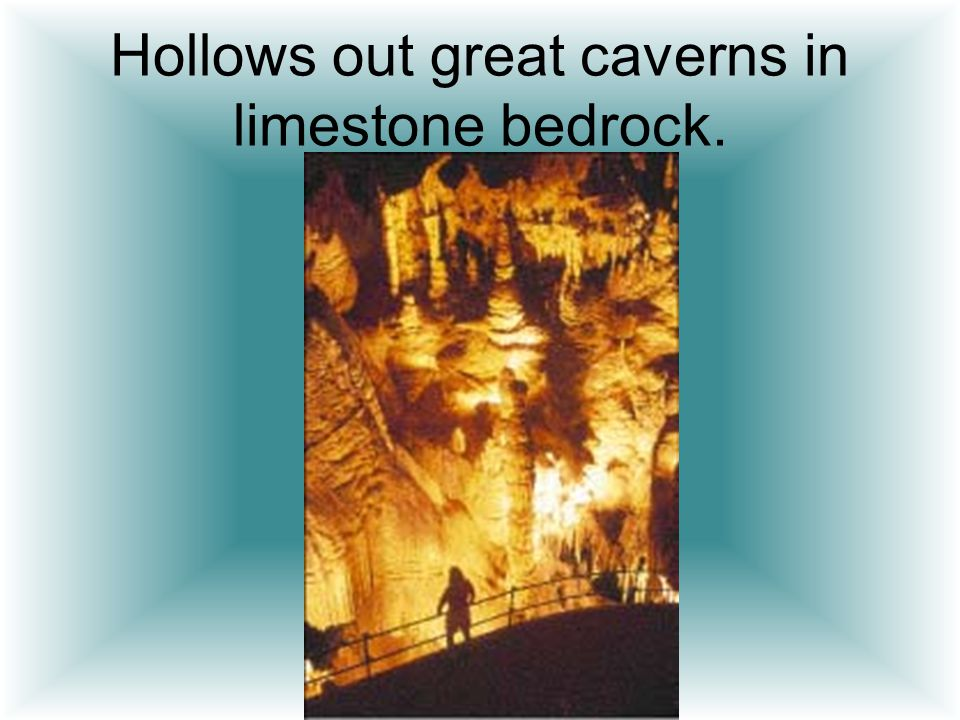 Hollows out great caverns in limestone bedrock.