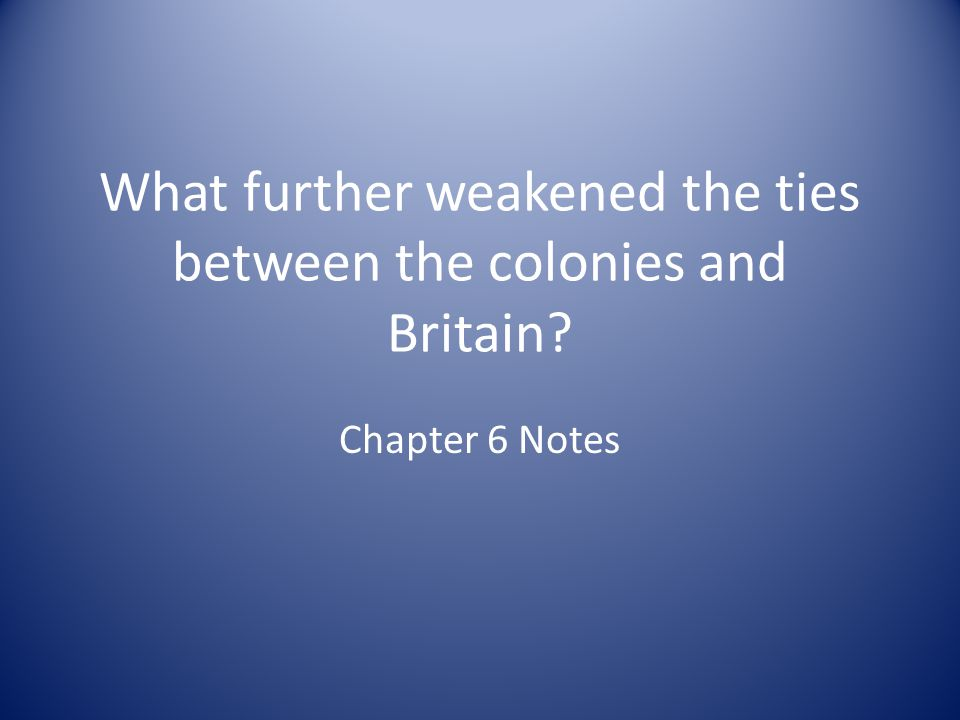 What further weakened the ties between the colonies and Britain
