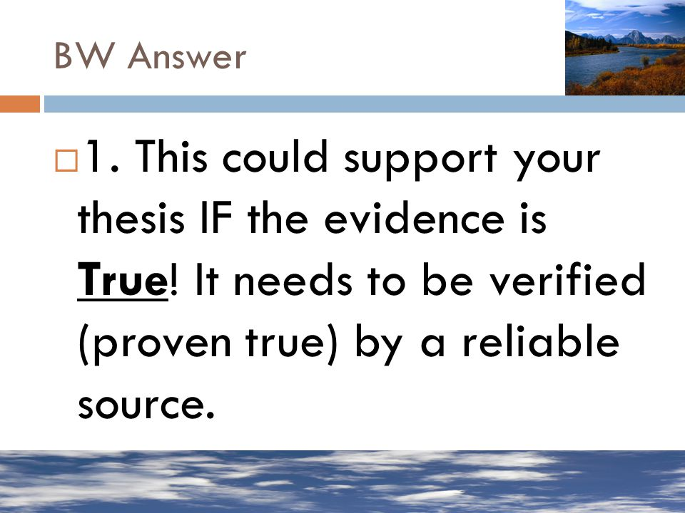 BW Answer 1. This could support your thesis IF the evidence is True.