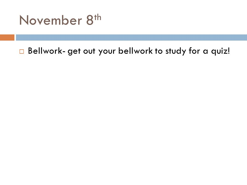 November 8th Bellwork- get out your bellwork to study for a quiz!