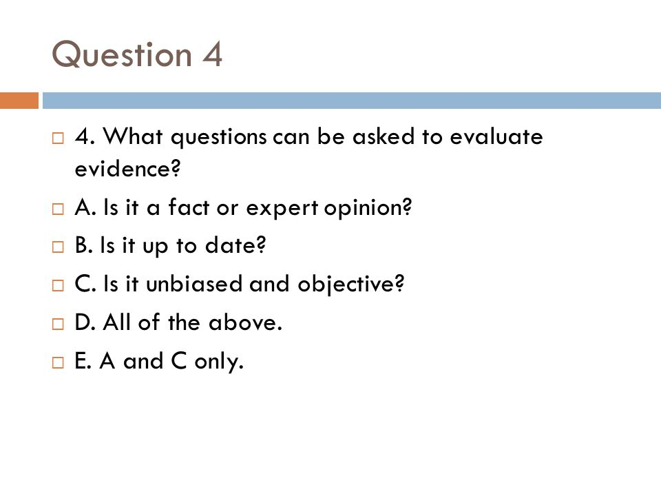 Question 4 4. What questions can be asked to evaluate evidence