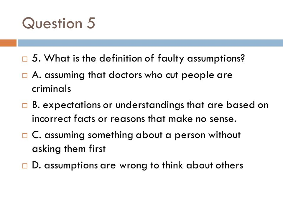 Question 5 5. What is the definition of faulty assumptions