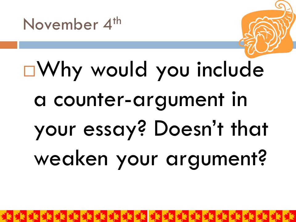 November 4th Why would you include a counter-argument in your essay.