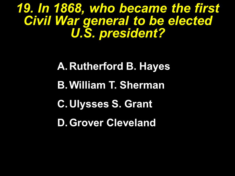 19. In 1868, who became the first Civil War general to be elected U. S