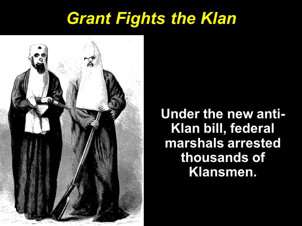 Grant Fights the Klan Under the new anti-Klan bill, federal marshals arrested thousands of Klansmen.