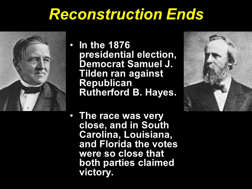 Reconstruction Ends In the 1876 presidential election, Democrat Samuel J. Tilden ran against Republican Rutherford B. Hayes.