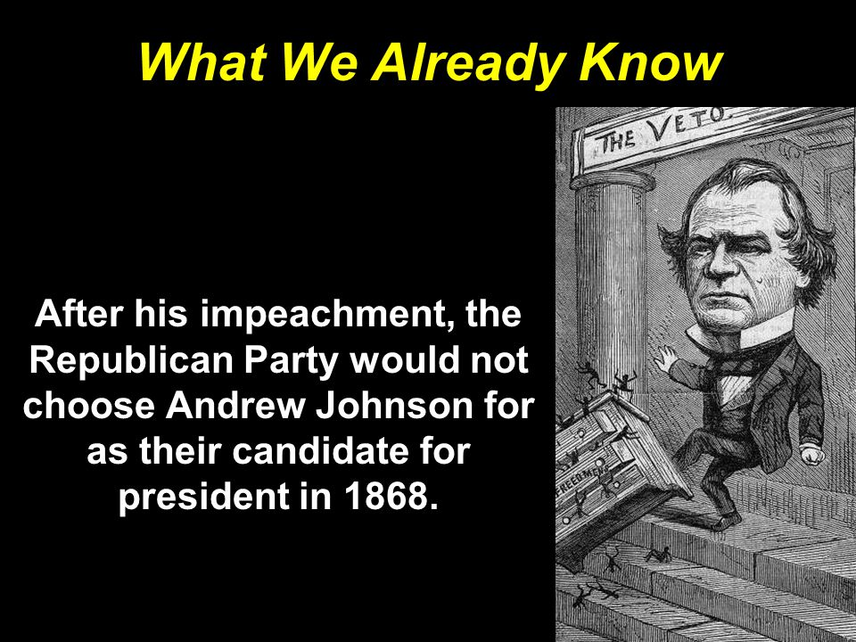 What We Already Know After his impeachment, the Republican Party would not choose Andrew Johnson for as their candidate for president in 1868.