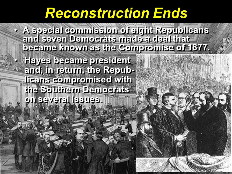 Reconstruction Ends A special commission of eight Republicans and seven Democrats made a deal that became known as the Compromise of 1877.