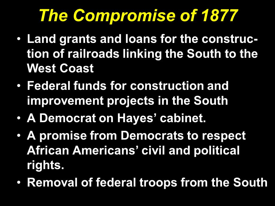 The Compromise of 1877 Land grants and loans for the construc-tion of railroads linking the South to the West Coast.