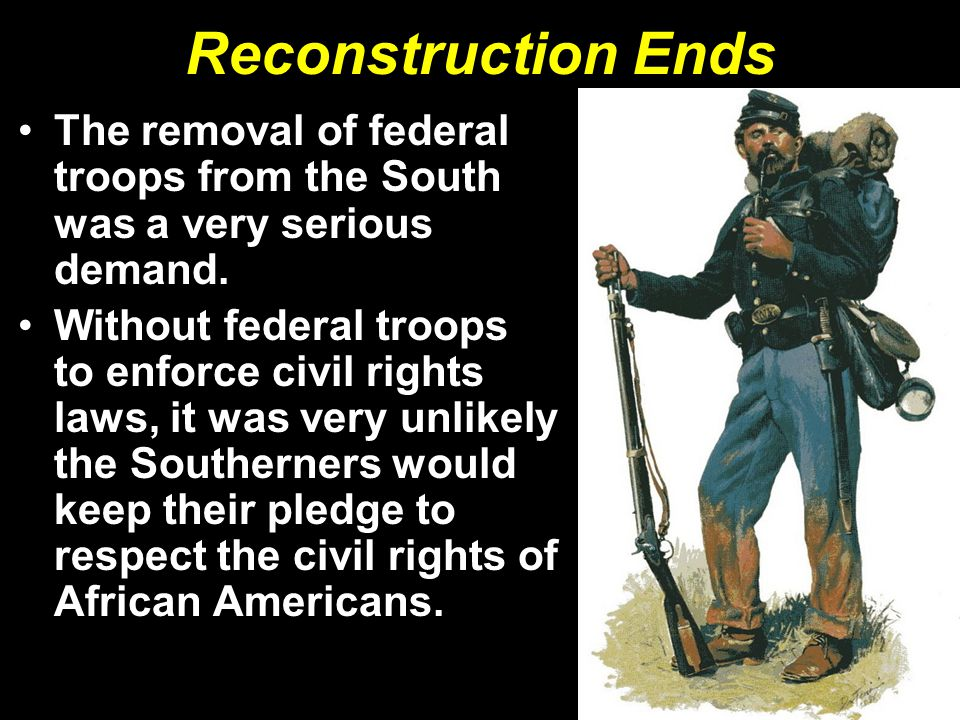 Reconstruction Ends The removal of federal troops from the South was a very serious demand.