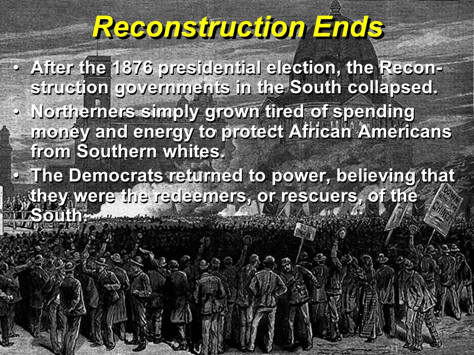 Reconstruction Ends After the 1876 presidential election, the Recon-struction governments in the South collapsed.