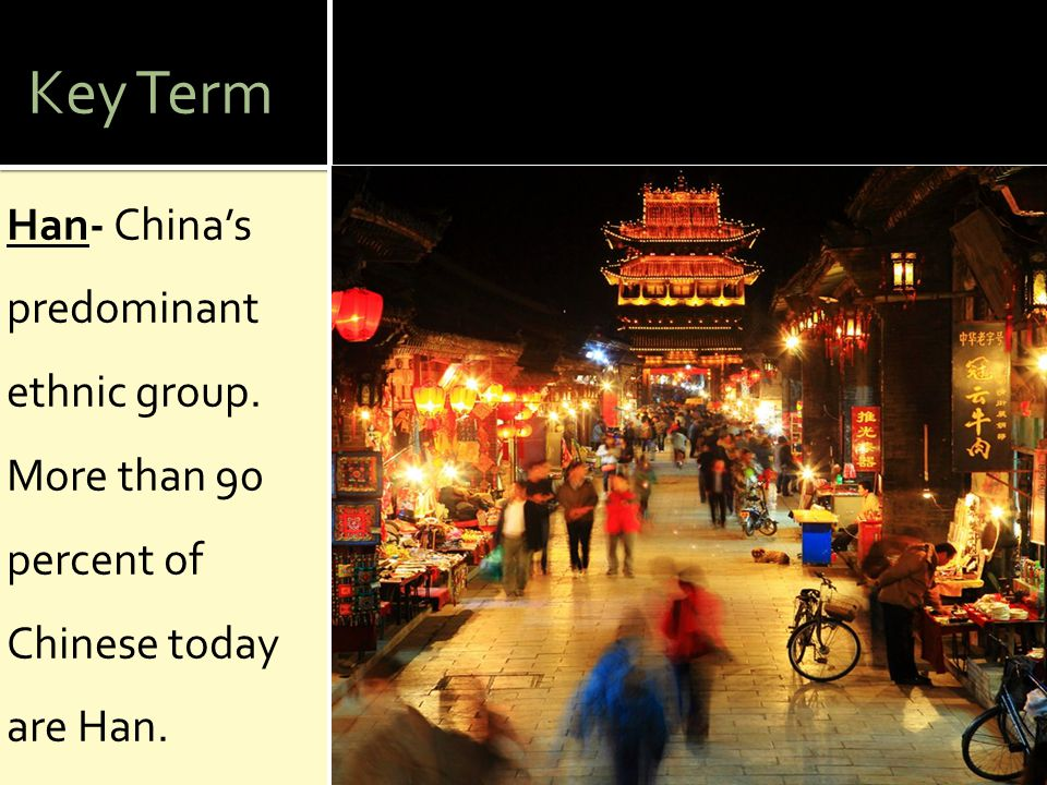 Key Term Han- China's predominant ethnic group. More than 90 percent of Chinese today are Han.