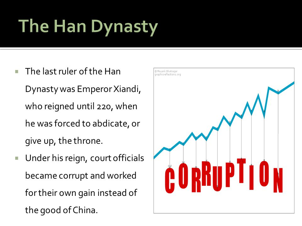The Han Dynasty The last ruler of the Han Dynasty was Emperor Xiandi, who reigned until 220, when he was forced to abdicate, or give up, the throne.