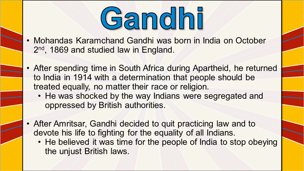 Gandhi Mohandas Karamchand Gandhi was born in India on October 2nd, 1869 and studied law in England.