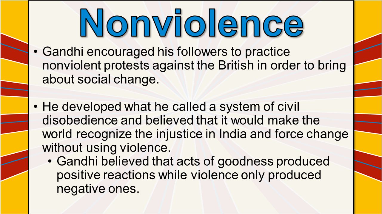 Nonviolence Gandhi encouraged his followers to practice nonviolent protests against the British in order to bring about social change.