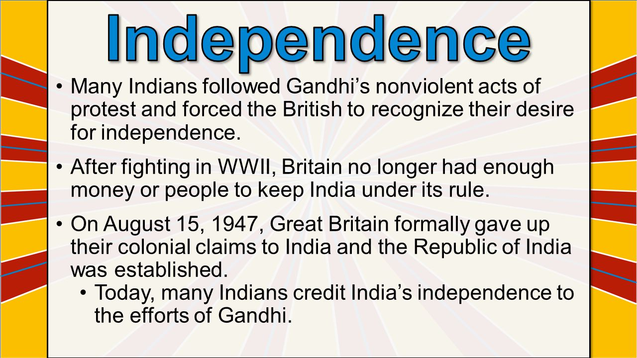 Independence Many Indians followed Gandhi's nonviolent acts of protest and forced the British to recognize their desire for independence.
