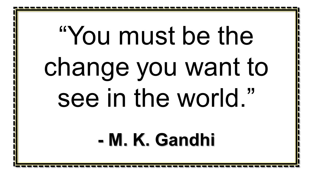 You must be the change you want to see in the world.