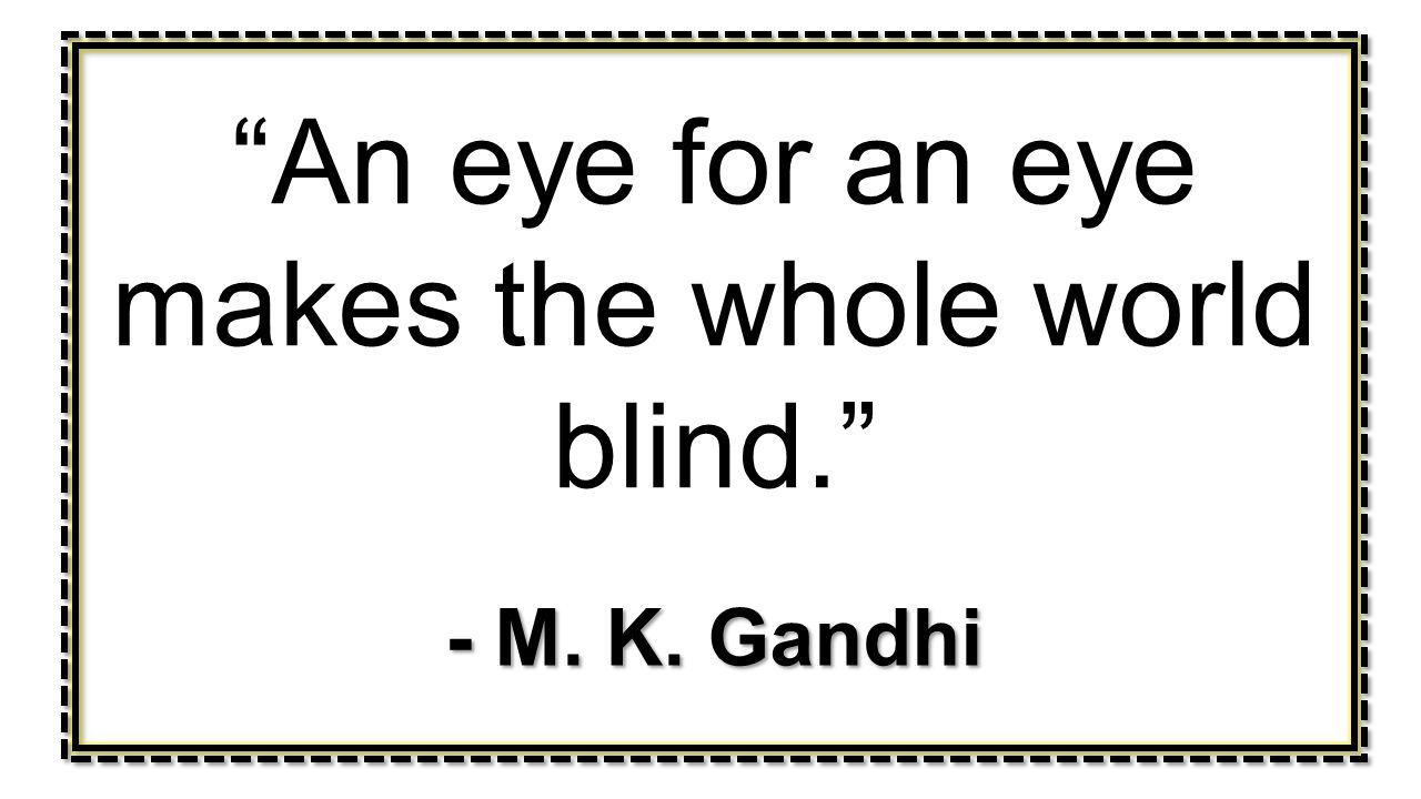 An eye for an eye makes the whole world blind.