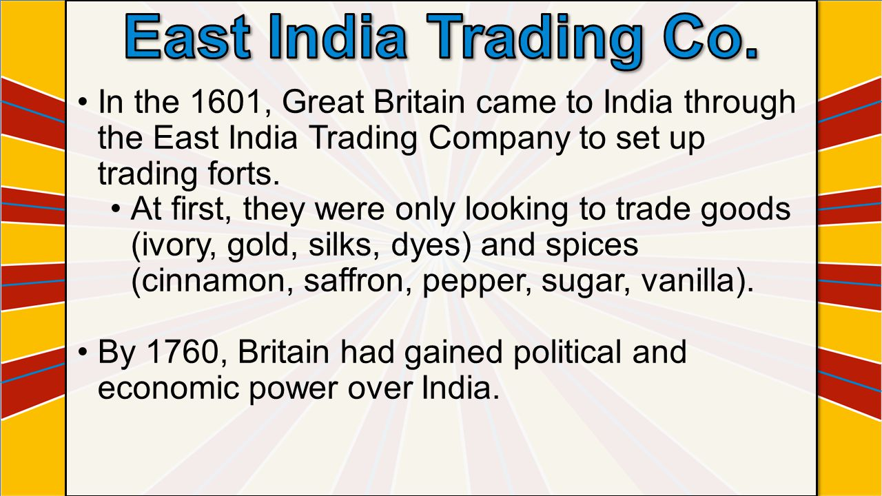 East India Trading Co. In the 1601, Great Britain came to India through the East India Trading Company to set up trading forts.