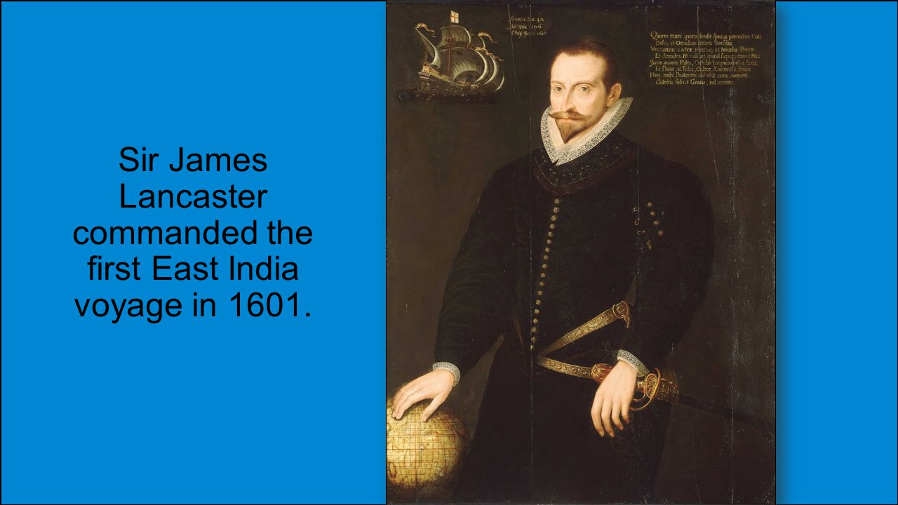 Sir James Lancaster commanded the first East India voyage in 1601.