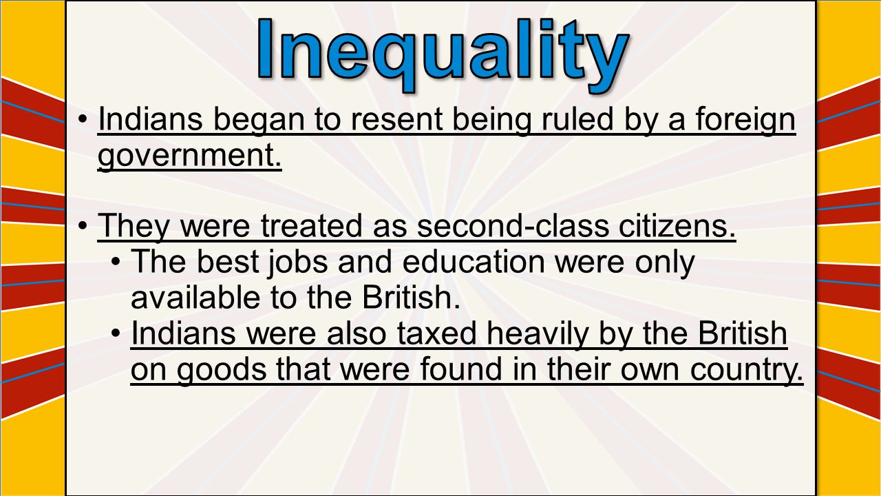 Inequality Indians began to resent being ruled by a foreign government. They were treated as second-class citizens.