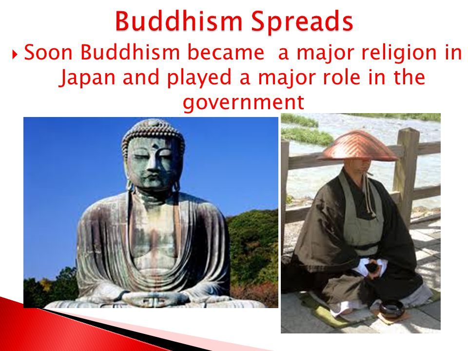 Buddhism Spreads Soon Buddhism became a major religion in Japan and played a major role in the government.